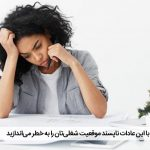با این عادات ناپسند موقعیت شغلیتان را به خطر میاندازید